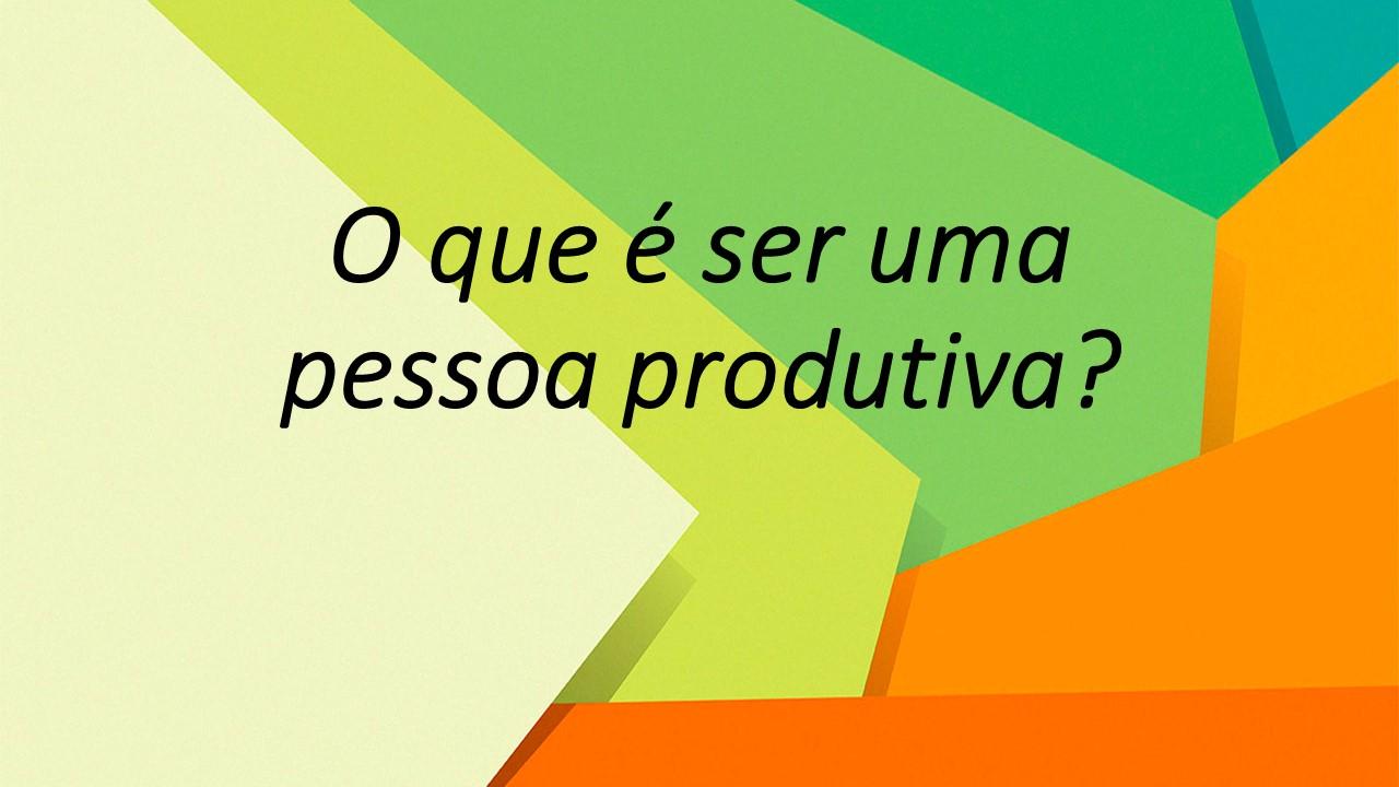 O que é ser alguém produtivo?